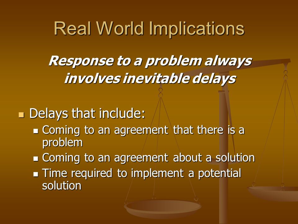 Real World Implications Response to a problem always involves inevitable delays Delays that include: Delays that include: Coming to an agreement that there is a problem Coming to an agreement that there is a problem Coming to an agreement about a solution Coming to an agreement about a solution Time required to implement a potential solution Time required to implement a potential solution