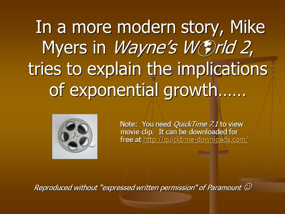 In a more modern story, Mike Myers in Wayne's W  rld 2, tries to explain the implications of exponential growth…… In a more modern story, Mike Myers in Wayne's W  rld 2, tries to explain the implications of exponential growth…… Reproduced without expressed written permission of Paramount Reproduced without expressed written permission of Paramount Note: You need QuickTime 7.1 to view movie clip.