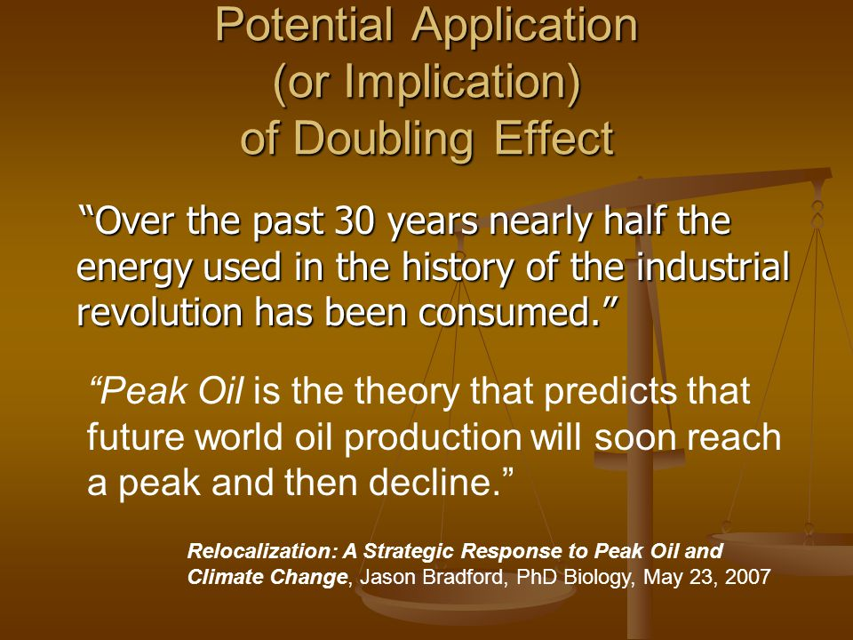 Potential Application (or Implication) of Doubling Effect Over the past 30 years nearly half the energy used in the history of the industrial revolution has been consumed. Over the past 30 years nearly half the energy used in the history of the industrial revolution has been consumed. Relocalization: A Strategic Response to Peak Oil and Climate Change, Jason Bradford, PhD Biology, May 23, 2007 Peak Oil is the theory that predicts that future world oil production will soon reach a peak and then decline.