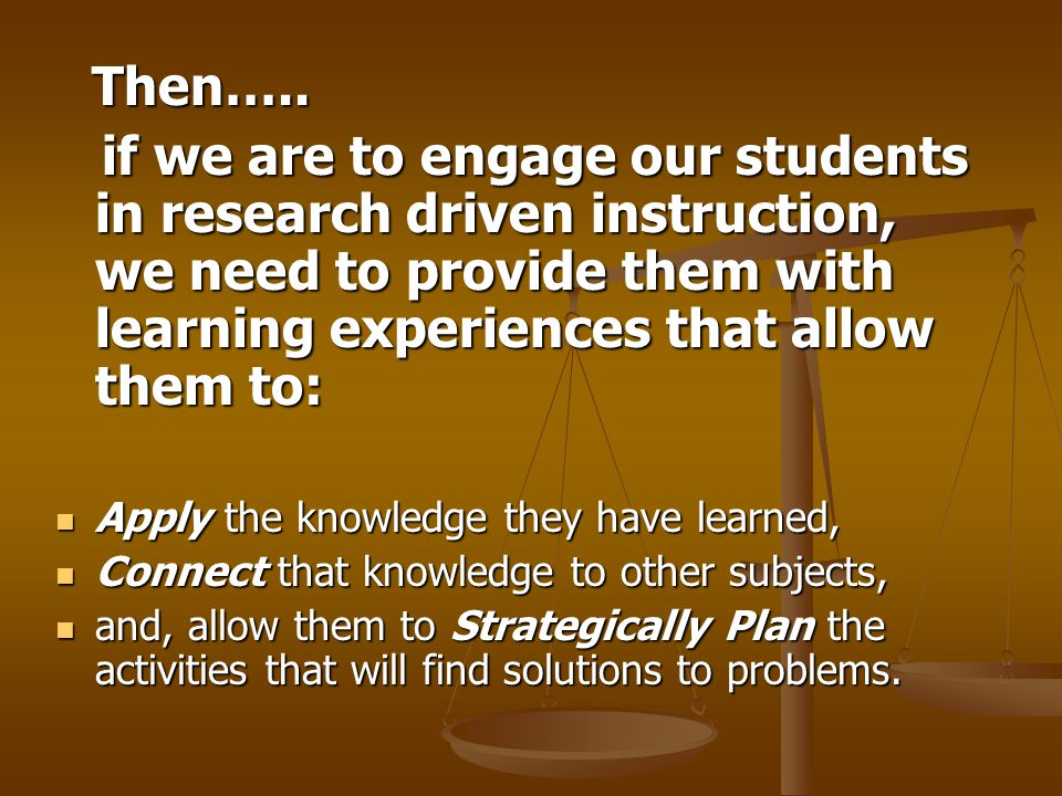 Then….. Then….. if we are to engage our students in research driven instruction, we need to provide them with learning experiences that allow them to: