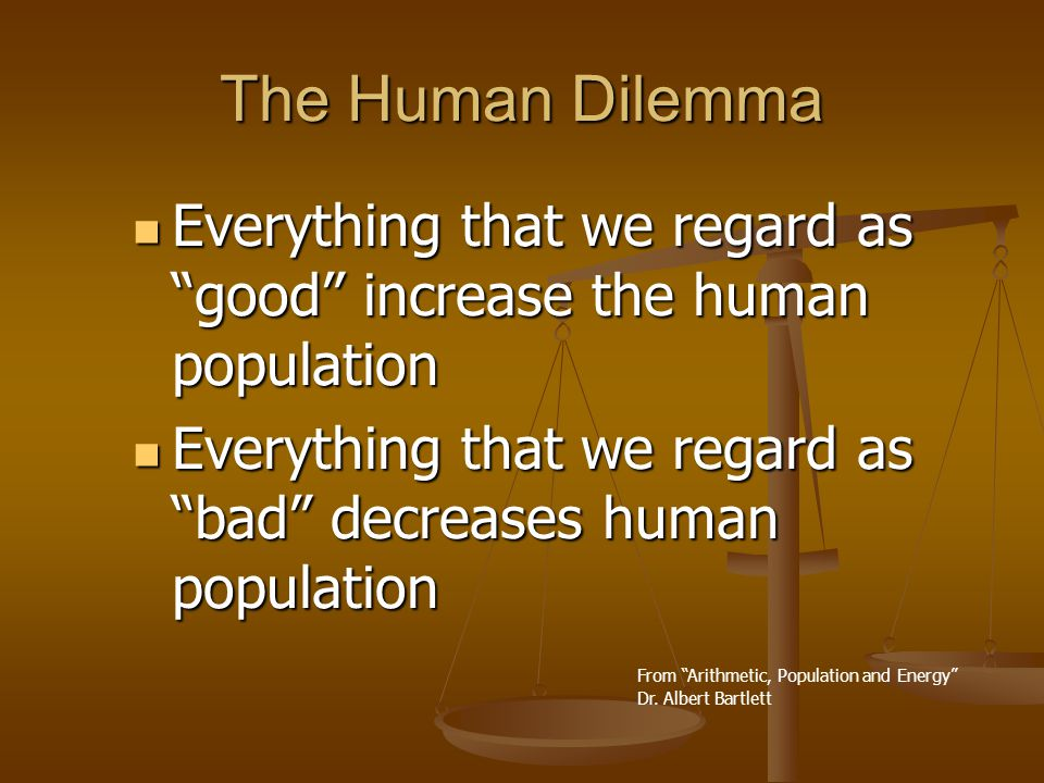 The Human Dilemma Everything that we regard as good increase the human population Everything that we regard as good increase the human population Everything that we regard as bad decreases human population Everything that we regard as bad decreases human population From Arithmetic, Population and Energy Dr.