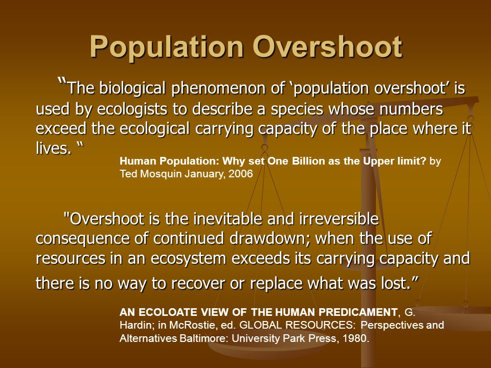 Population Overshoot The biological phenomenon of 'population overshoot' is used by ecologists to describe a species whose numbers exceed the ecological carrying capacity of the place where it lives.