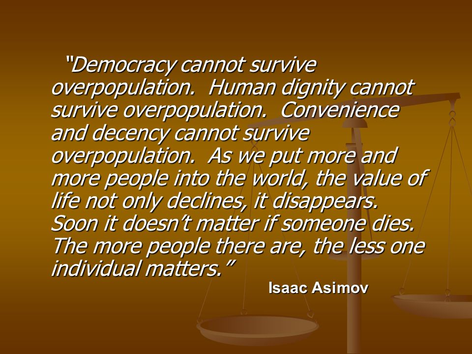 Democracy cannot survive overpopulation. Human dignity cannot survive overpopulation.