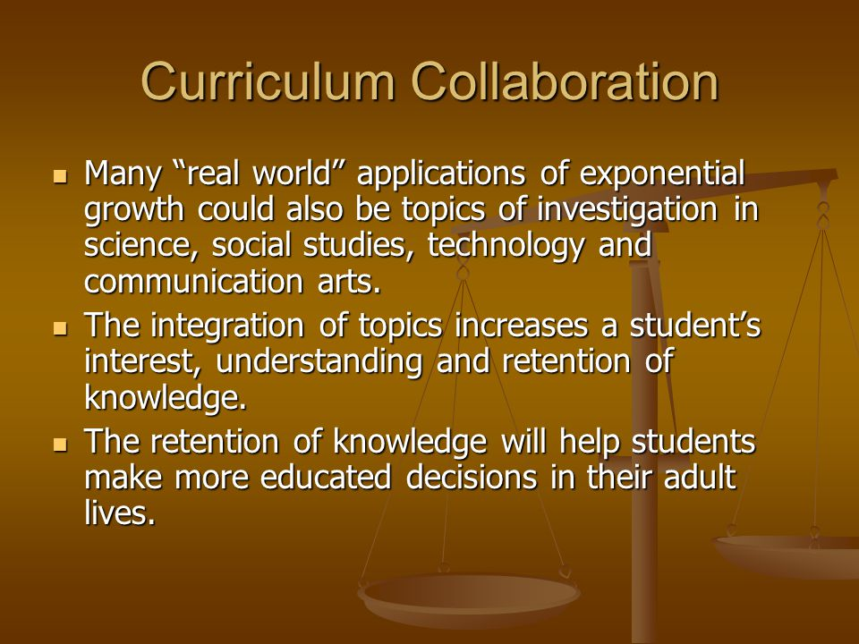 Curriculum Collaboration Many real world applications of exponential growth could also be topics of investigation in science, social studies, technology and communication arts.