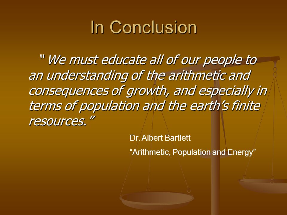 In Conclusion We must educate all of our people to an understanding of the arithmetic and consequences of growth, and especially in terms of population and the earth's finite resources. We must educate all of our people to an understanding of the arithmetic and consequences of growth, and especially in terms of population and the earth's finite resources. Dr.