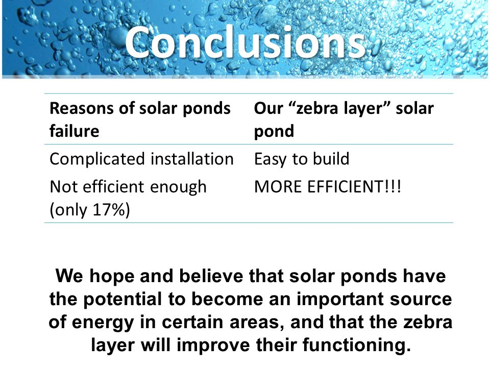 Conclusions We hope and believe that solar ponds have the potential to become an important source of energy in certain areas, and that the zebra layer
