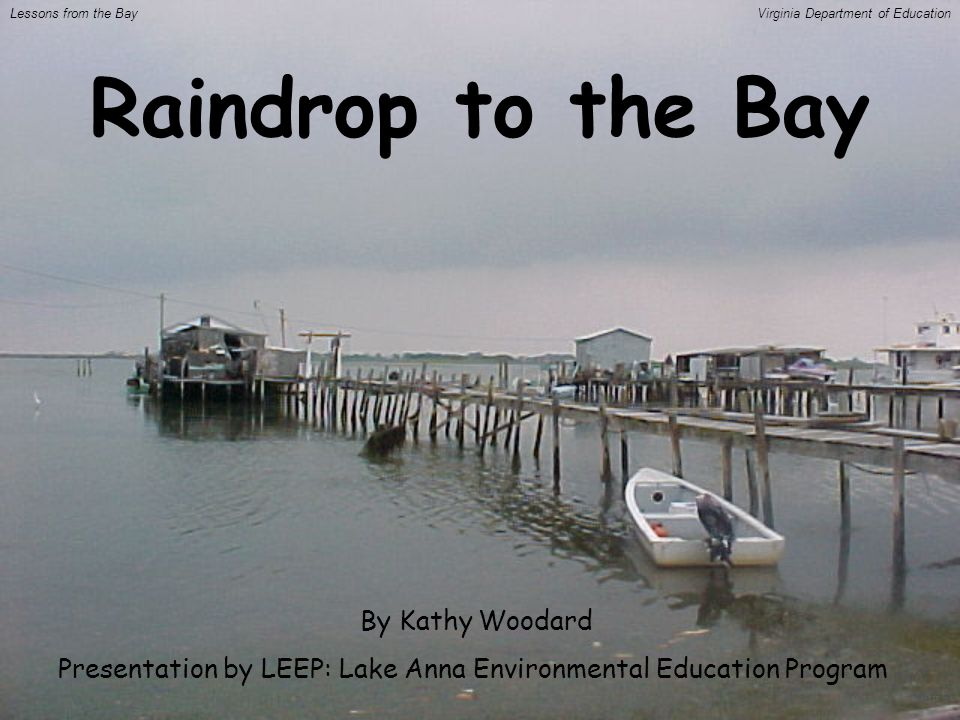 Raindrop to the Bay By Kathy Woodard Presentation by LEEP: Lake Anna Environmental Education Program Lessons from the BayVirginia Department of Education
