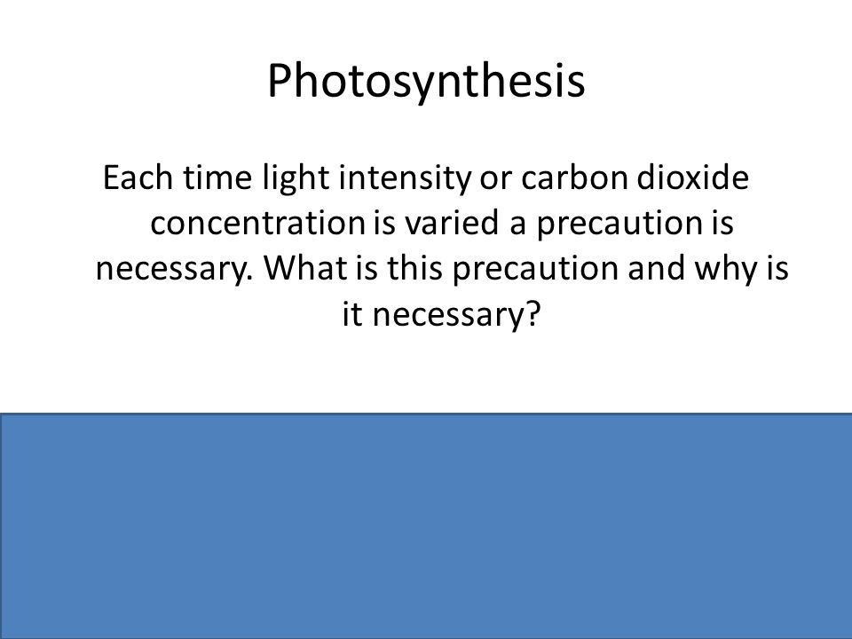 Photosynthesis Each time light intensity or carbon dioxide concentration is varied a precaution is necessary. What is this precaution and why is it ne