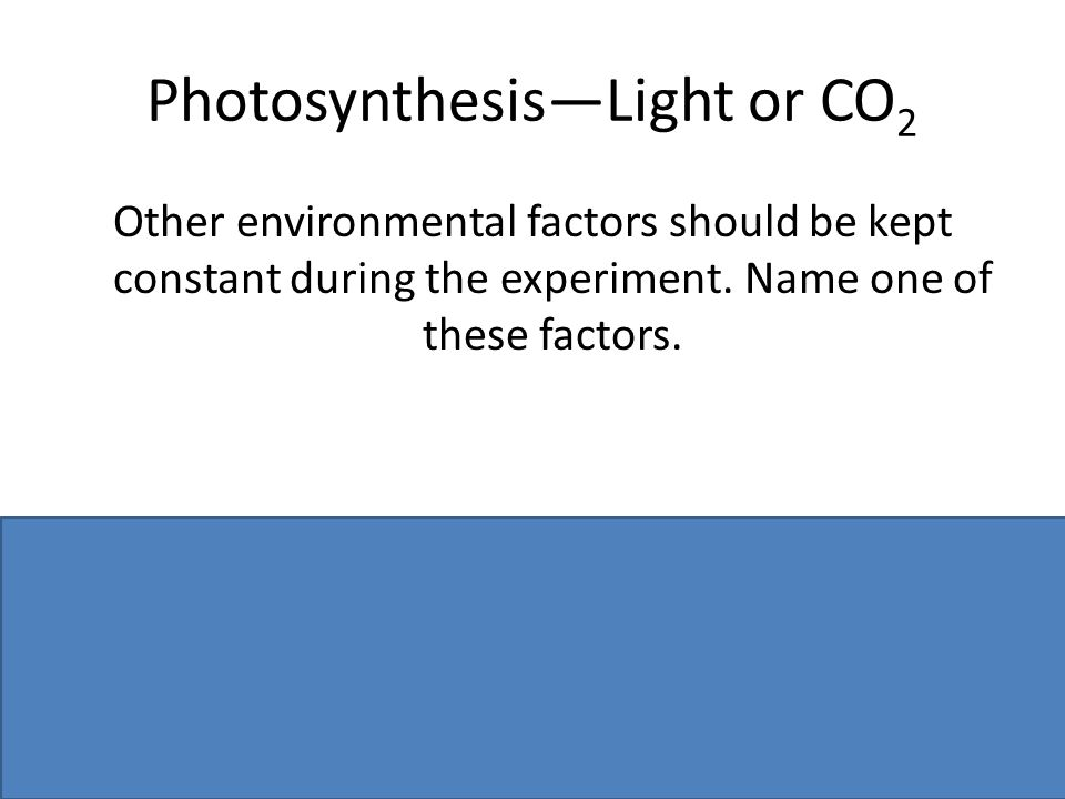 Photosynthesis—Light or CO 2 Other environmental factors should be kept constant during the experiment.