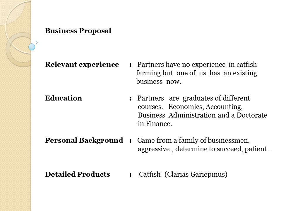 Business Proposal Relevant experience: Partners have no experience in catfish farming but one of us has an existing business now. Education: Partners