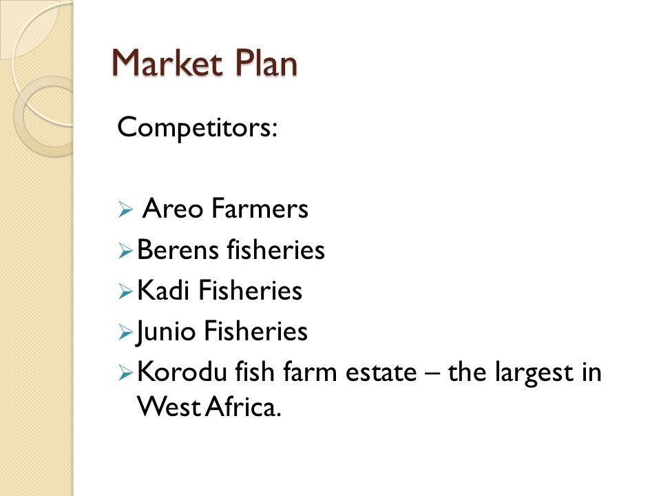 Market Plan Competitors:  Areo Farmers  Berens fisheries  Kadi Fisheries  Junio Fisheries  Korodu fish farm estate – the largest in West Africa.