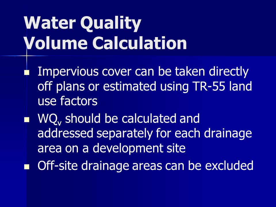 Water Quality Volume Calculation Impervious cover can be taken directly off plans or estimated using TR-55 land use factors WQ v should be calculated and addressed separately for each drainage area on a development site Off-site drainage areas can be excluded