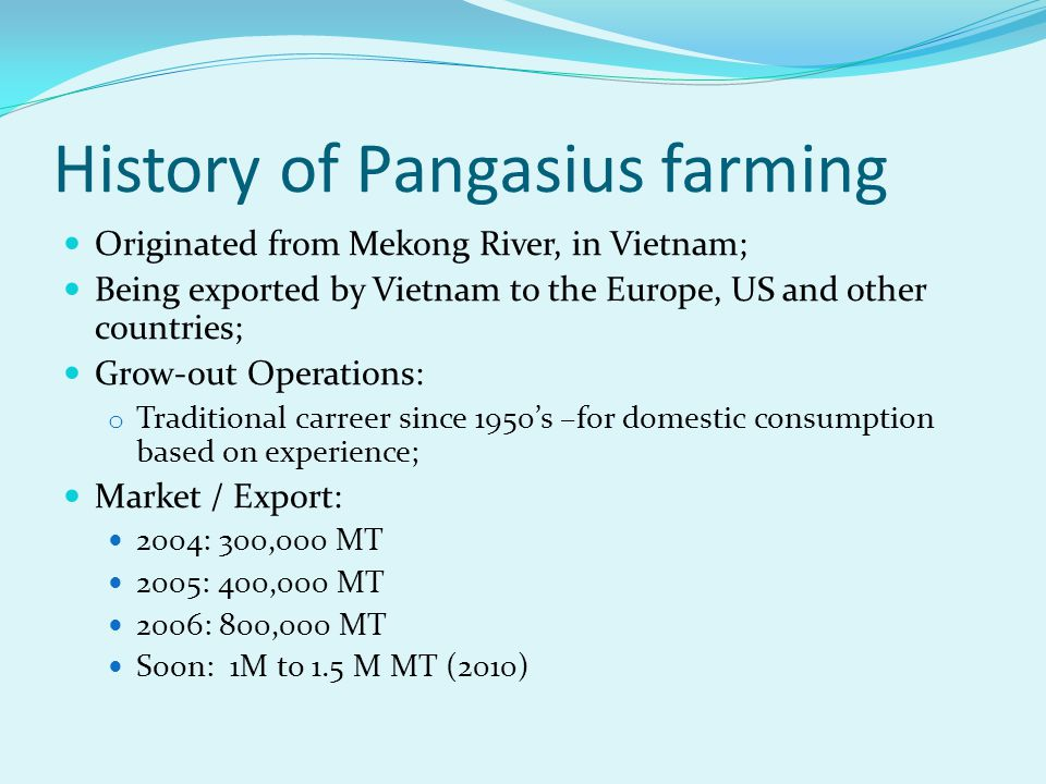 History of Pangasius farming Originated from Mekong River, in Vietnam; Being exported by Vietnam to the Europe, US and other countries; Grow-out Opera