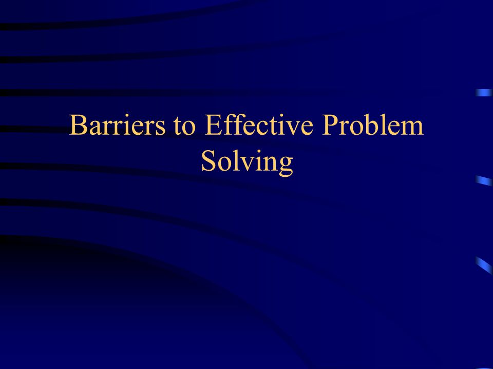 Barriers to Effective Problem Solving