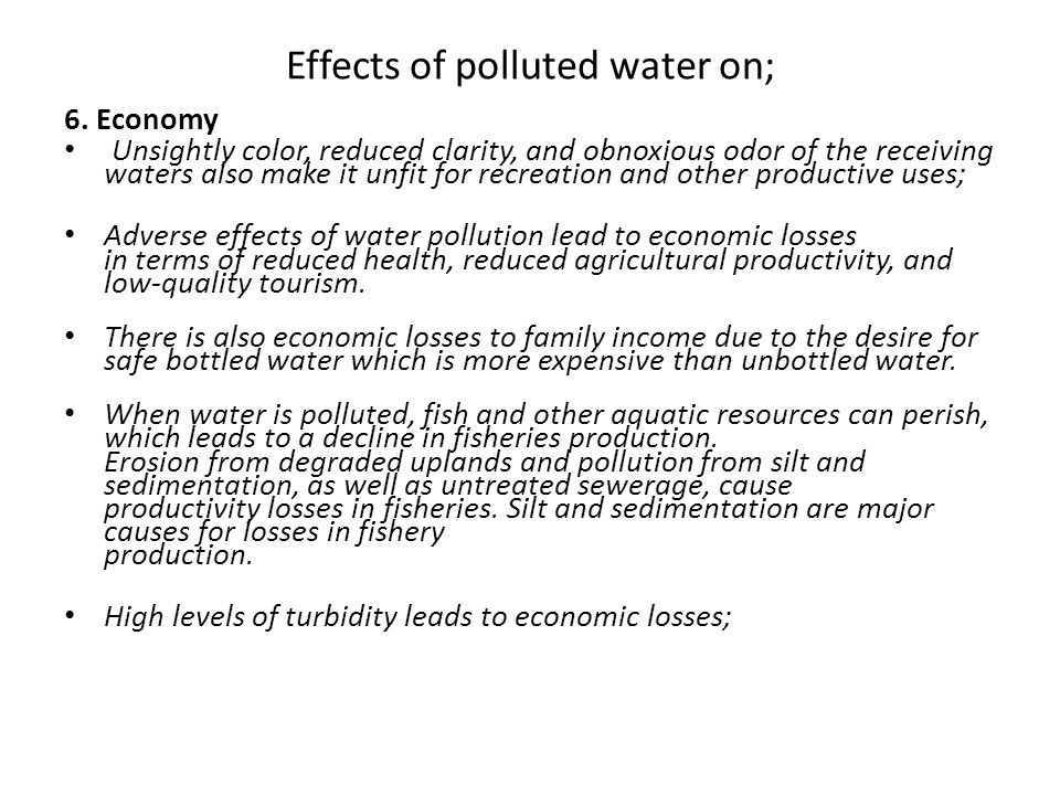 Effects of polluted water on; 6. Economy Unsightly color, reduced clarity, and obnoxious odor of the receiving waters also make it unfit for recreatio