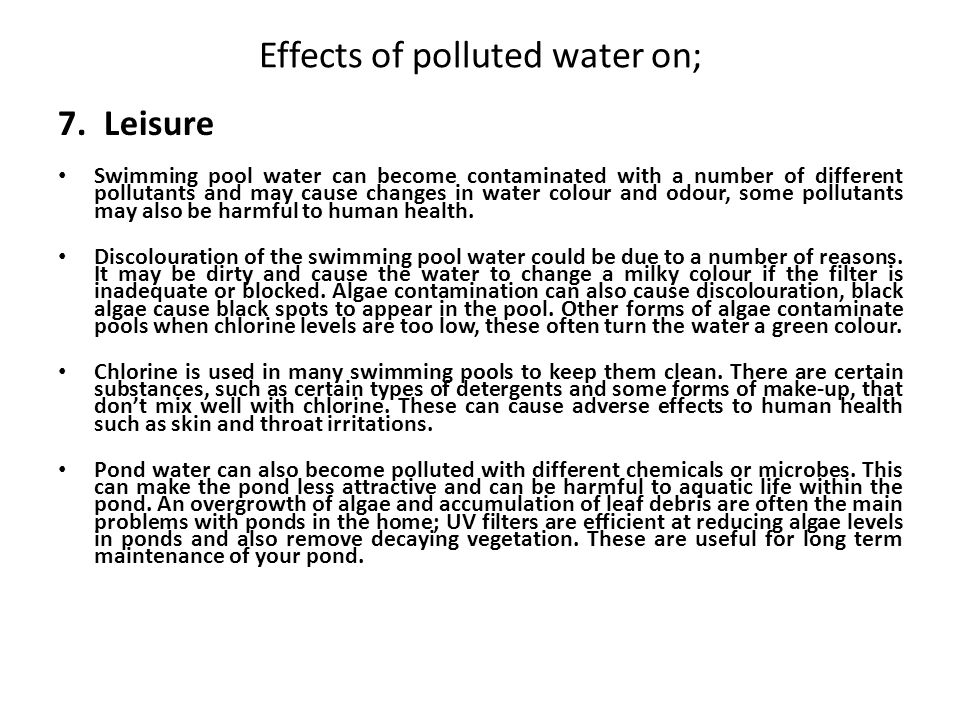 Effects of polluted water on; 7. Leisure Swimming pool water can become contaminated with a number of different pollutants and may cause changes in wa