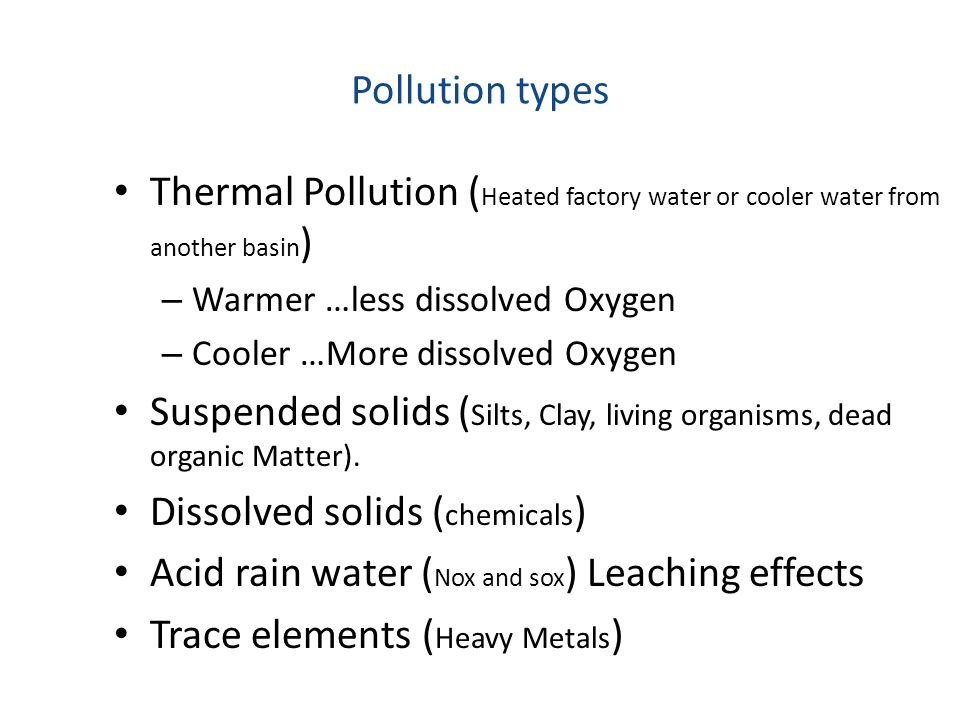 Pollution types Thermal Pollution ( Heated factory water or cooler water from another basin ) – Warmer …less dissolved Oxygen – Cooler …More dissolved