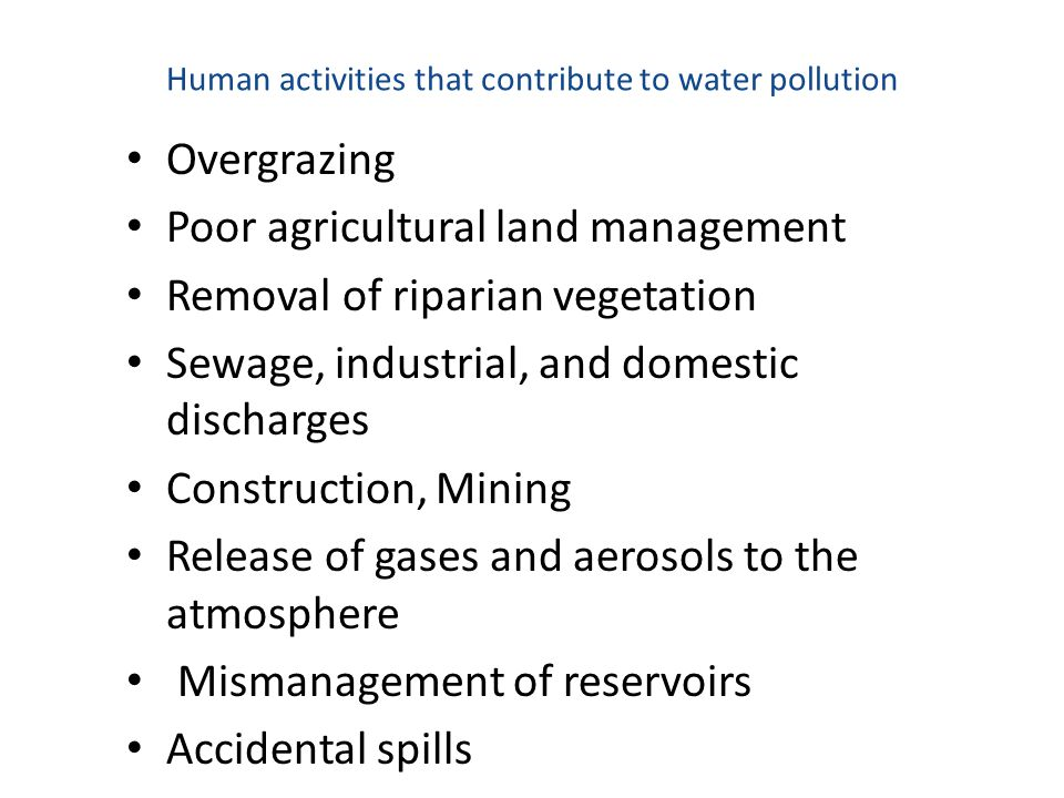 Human activities that contribute to water pollution Overgrazing Poor agricultural land management Removal of riparian vegetation Sewage, industrial, a