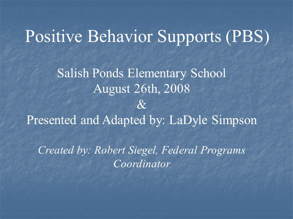 Salish Ponds Elementary School August 26th, 2008 & Presented and Adapted by: LaDyle Simpson Created by: Robert Siegel, Federal Programs Coordinator Positive Behavior Supports (PBS)