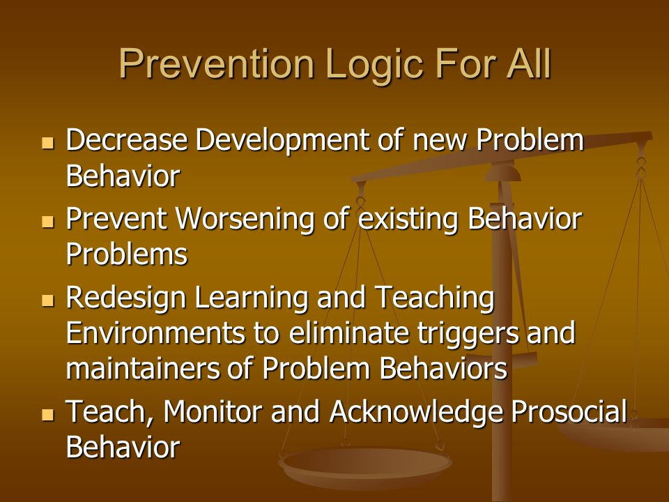 Prevention Logic For All Decrease Development of new Problem Behavior Decrease Development of new Problem Behavior Prevent Worsening of existing Behav