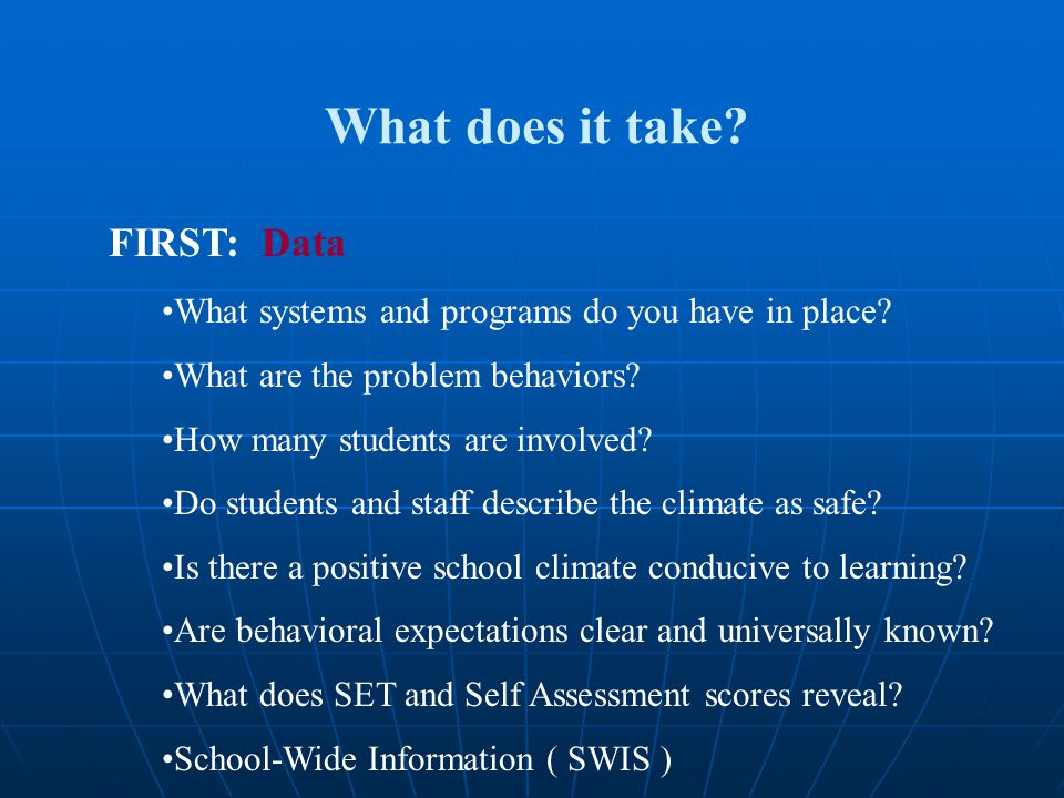 What does it take? FIRST: Data What systems and programs do you have in place? What are the problem behaviors? How many students are involved? Do stud