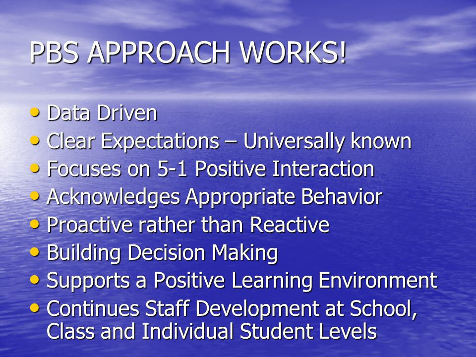 PBS APPROACH WORKS! Data Driven Data Driven Clear Expectations – Universally known Clear Expectations – Universally known Focuses on 5-1 Positive Inte