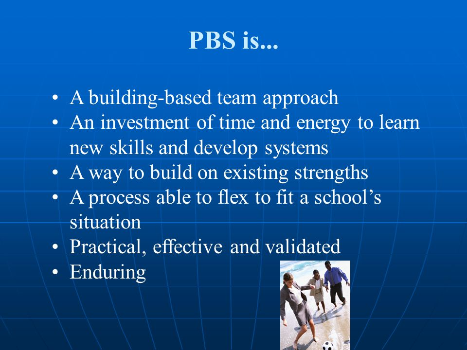 PBS is... A building-based team approach An investment of time and energy to learn new skills and develop systems A way to build on existing strengths