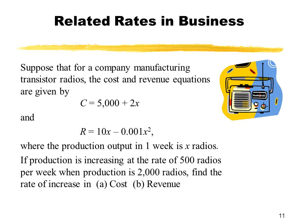 11 Related Rates in Business Suppose that for a company manufacturing transistor radios, the cost and revenue equations are given by C = 5,000 + 2x an