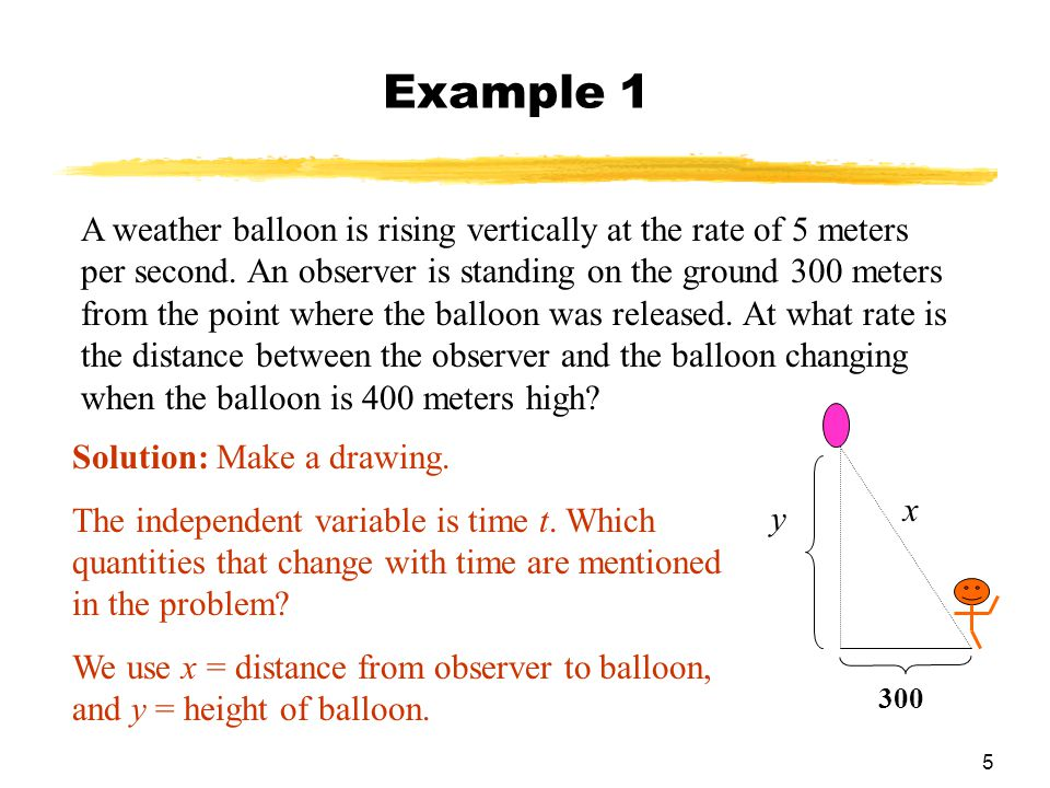 5 Example 1 A weather balloon is rising vertically at the rate of 5 meters per second. An observer is standing on the ground 300 meters from the point