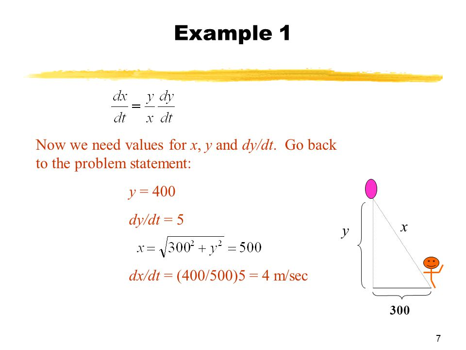 7 Now we need values for x, y and dy/dt. Go back to the problem statement: y = 400 dy/dt = 5 dx/dt = (400/500)5 = 4 m/sec Example 1 y 300 x