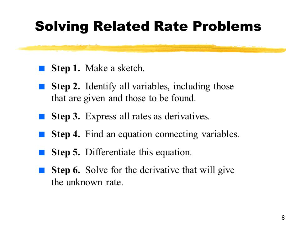 8 Solving Related Rate Problems ■ Step 1. Make a sketch. ■ Step 2. Identify all variables, including those that are given and those to be found. ■ Ste