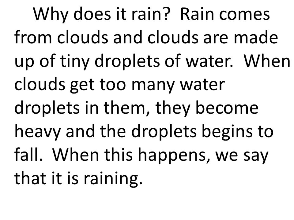 Why does it rain. Rain comes from clouds and clouds are made up of tiny droplets of water.