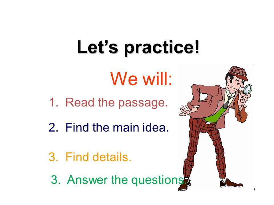 Let's practice. We will: 1. Read the passage. 2.