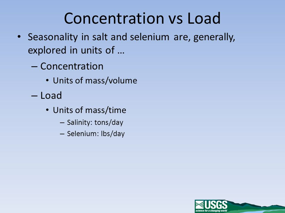 Concentration vs Load Seasonality in salt and selenium are, generally, explored in units of … – Concentration Units of mass/volume – Load Units of mass/time – Salinity: tons/day – Selenium: lbs/day