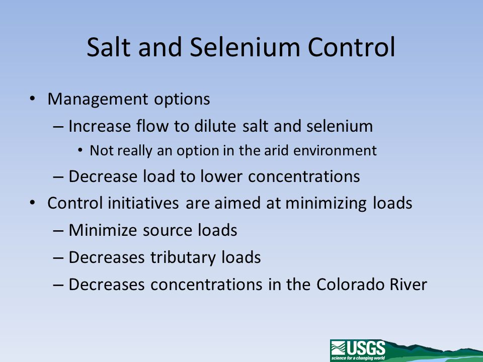 Salt and Selenium Control Management options – Increase flow to dilute salt and selenium Not really an option in the arid environment – Decrease load to lower concentrations Control initiatives are aimed at minimizing loads – Minimize source loads – Decreases tributary loads – Decreases concentrations in the Colorado River