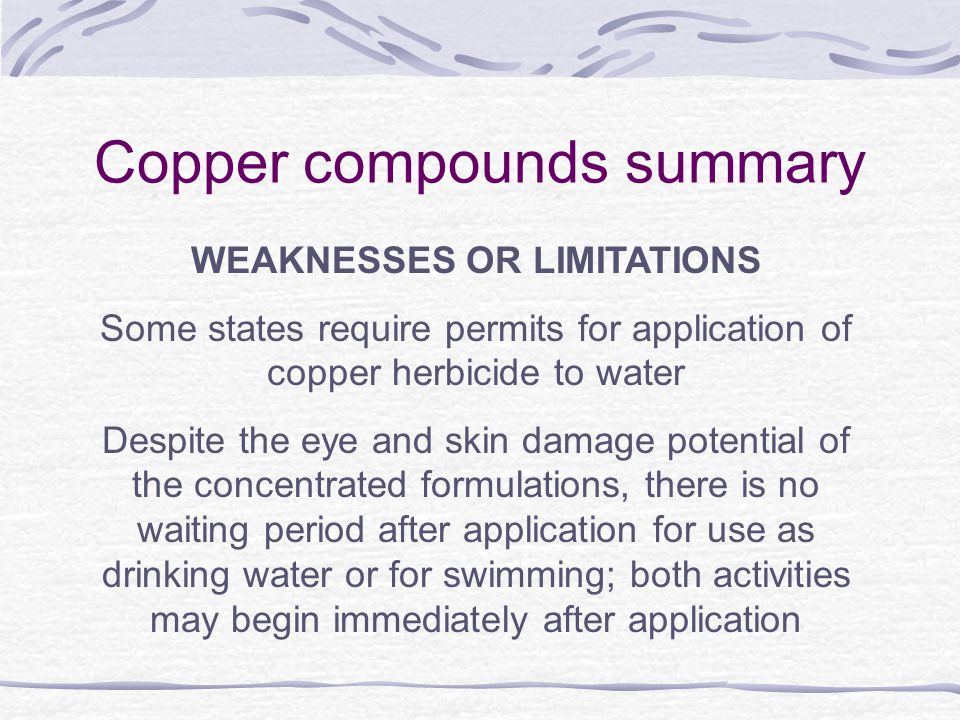 Copper compounds summary WEAKNESSES OR LIMITATIONS Some states require permits for application of copper herbicide to water Despite the eye and skin damage potential of the concentrated formulations, there is no waiting period after application for use as drinking water or for swimming; both activities may begin immediately after application