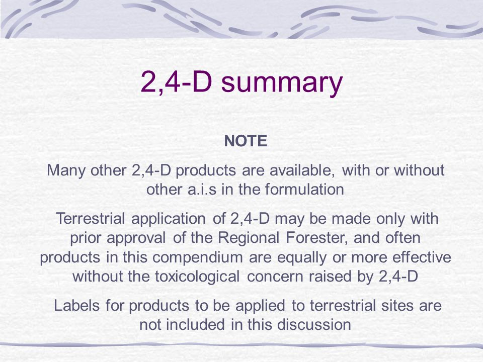 2,4-D summary NOTE Many other 2,4-D products are available, with or without other a.i.s in the formulation Terrestrial application of 2,4-D may be made only with prior approval of the Regional Forester, and often products in this compendium are equally or more effective without the toxicological concern raised by 2,4-D Labels for products to be applied to terrestrial sites are not included in this discussion