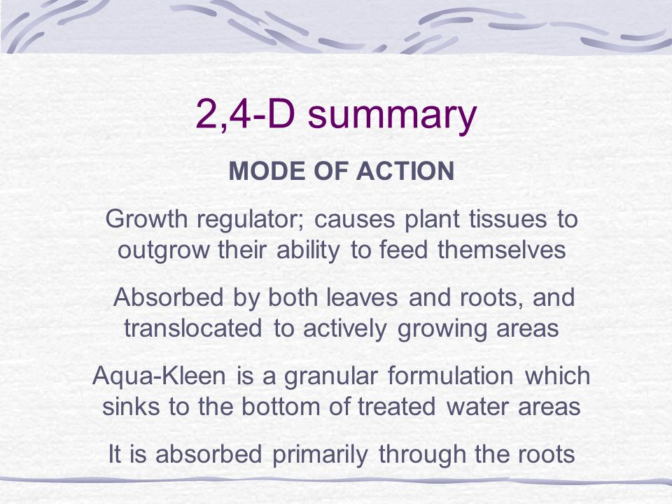 2,4-D summary MODE OF ACTION Growth regulator; causes plant tissues to outgrow their ability to feed themselves Absorbed by both leaves and roots, and translocated to actively growing areas Aqua-Kleen is a granular formulation which sinks to the bottom of treated water areas It is absorbed primarily through the roots
