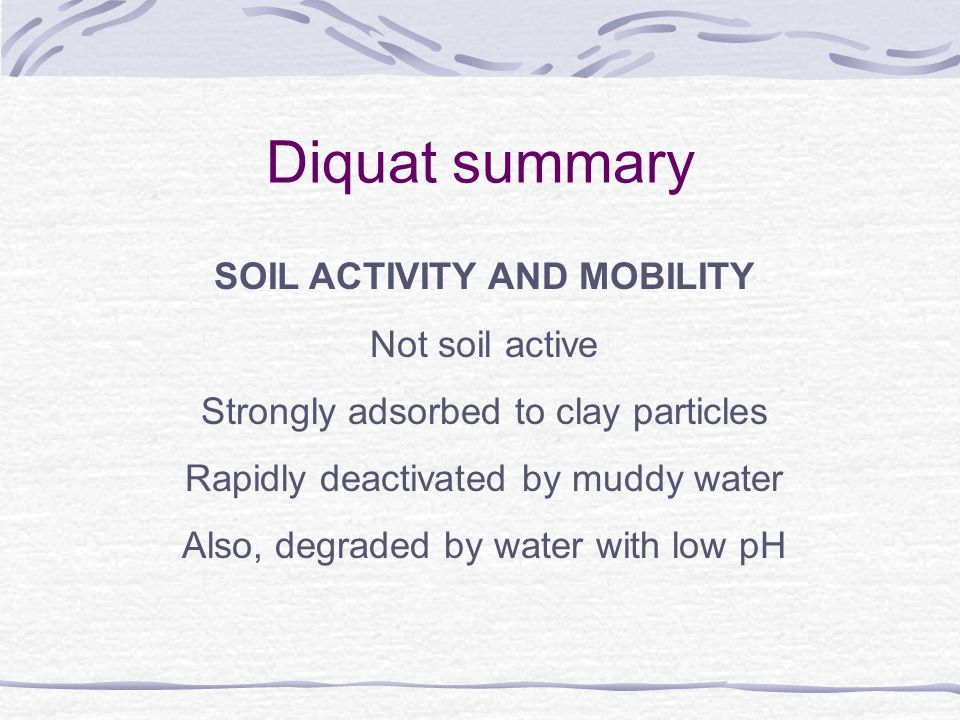 Diquat summary SOIL ACTIVITY AND MOBILITY Not soil active Strongly adsorbed to clay particles Rapidly deactivated by muddy water Also, degraded by water with low pH