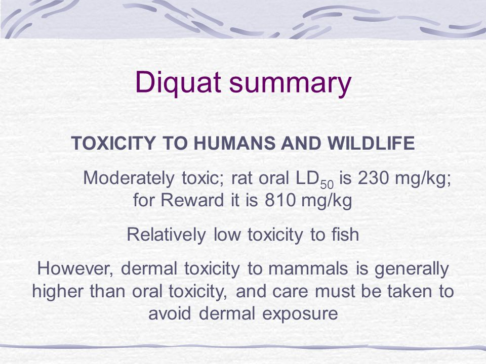 Diquat summary TOXICITY TO HUMANS AND WILDLIFE Moderately toxic; rat oral LD 50 is 230 mg/kg; for Reward it is 810 mg/kg Relatively low toxicity to fish However, dermal toxicity to mammals is generally higher than oral toxicity, and care must be taken to avoid dermal exposure