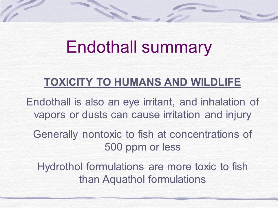 Endothall summary TOXICITY TO HUMANS AND WILDLIFE Endothall is also an eye irritant, and inhalation of vapors or dusts can cause irritation and injury Generally nontoxic to fish at concentrations of 500 ppm or less Hydrothol formulations are more toxic to fish than Aquathol formulations