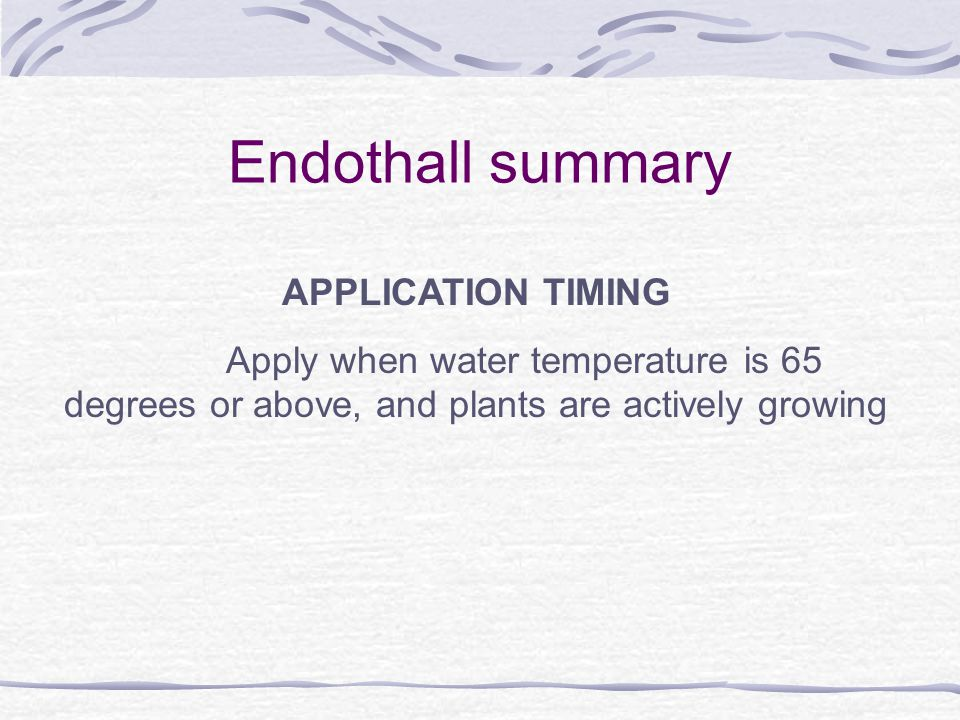 Endothall summary APPLICATION TIMING Apply when water temperature is 65 degrees or above, and plants are actively growing