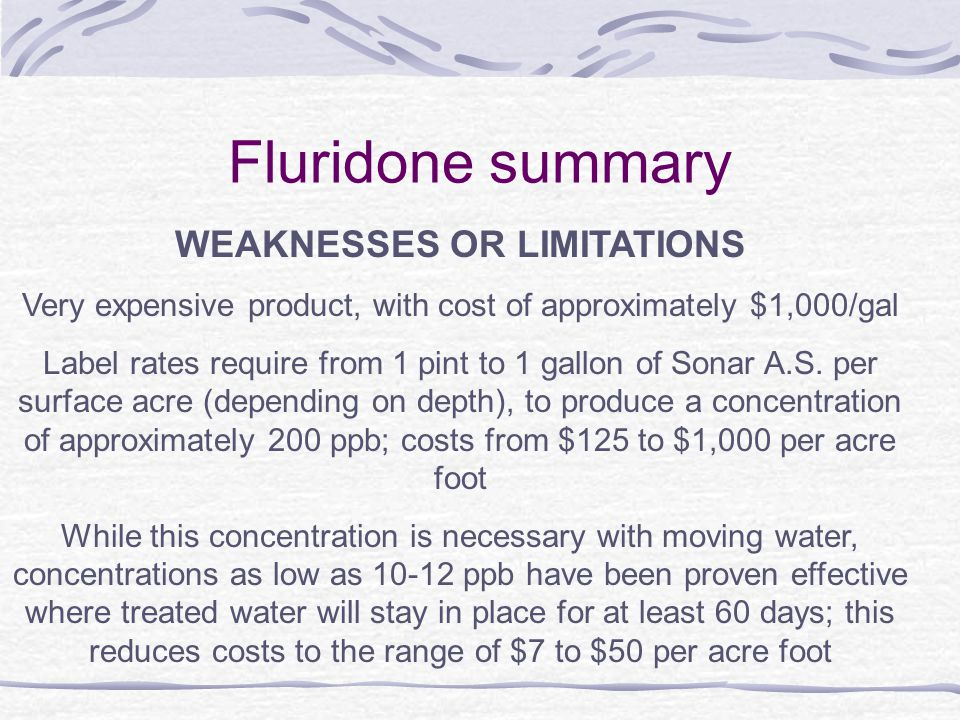 Fluridone summary WEAKNESSES OR LIMITATIONS Very expensive product, with cost of approximately $1,000/gal Label rates require from 1 pint to 1 gallon of Sonar A.S.