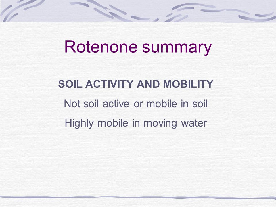 Rotenone summary SOIL ACTIVITY AND MOBILITY Not soil active or mobile in soil Highly mobile in moving water