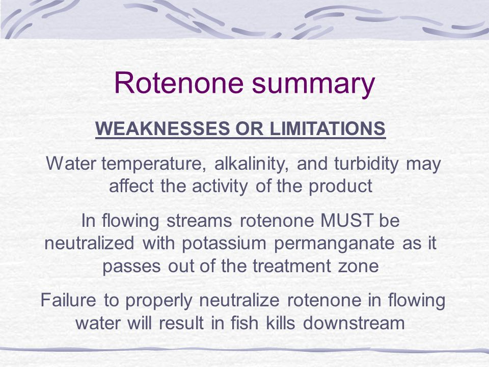 Rotenone summary WEAKNESSES OR LIMITATIONS Water temperature, alkalinity, and turbidity may affect the activity of the product In flowing streams rotenone MUST be neutralized with potassium permanganate as it passes out of the treatment zone Failure to properly neutralize rotenone in flowing water will result in fish kills downstream