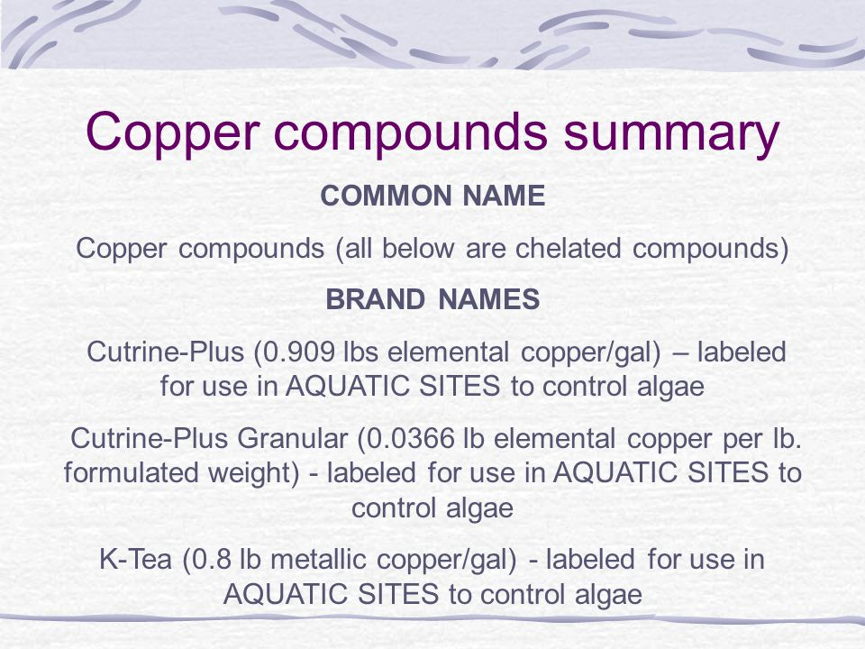 Copper compounds summary COMMON NAME Copper compounds (all below are chelated compounds) BRAND NAMES Cutrine-Plus (0.909 lbs elemental copper/gal) – labeled for use in AQUATIC SITES to control algae Cutrine-Plus Granular (0.0366 lb elemental copper per lb.