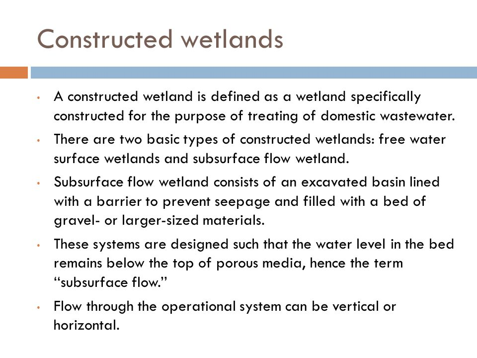 Constructed wetlands A constructed wetland is defined as a wetland specifically constructed for the purpose of treating of domestic wastewater. There