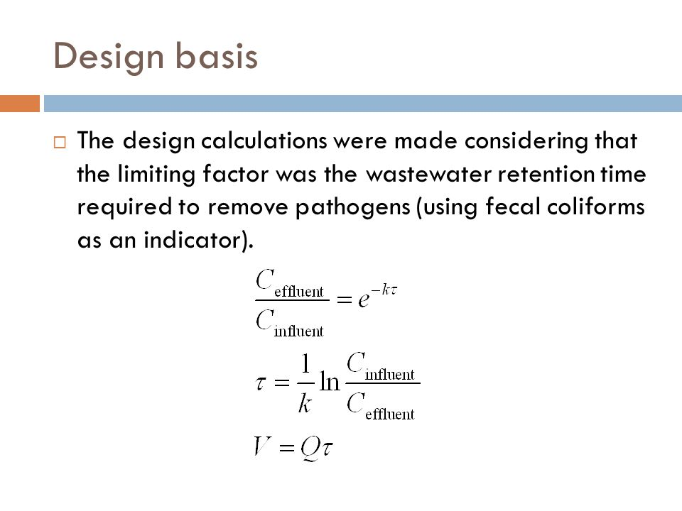 Design basis  The design calculations were made considering that the limiting factor was the wastewater retention time required to remove pathogens (using fecal coliforms as an indicator).