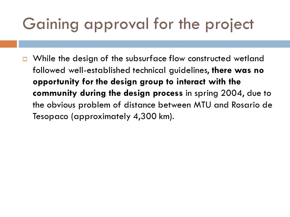 Gaining approval for the project  While the design of the subsurface flow constructed wetland followed well-established technical guidelines, there was no opportunity for the design group to interact with the community during the design process in spring 2004, due to the obvious problem of distance between MTU and Rosario de Tesopaco (approximately 4,300 km).