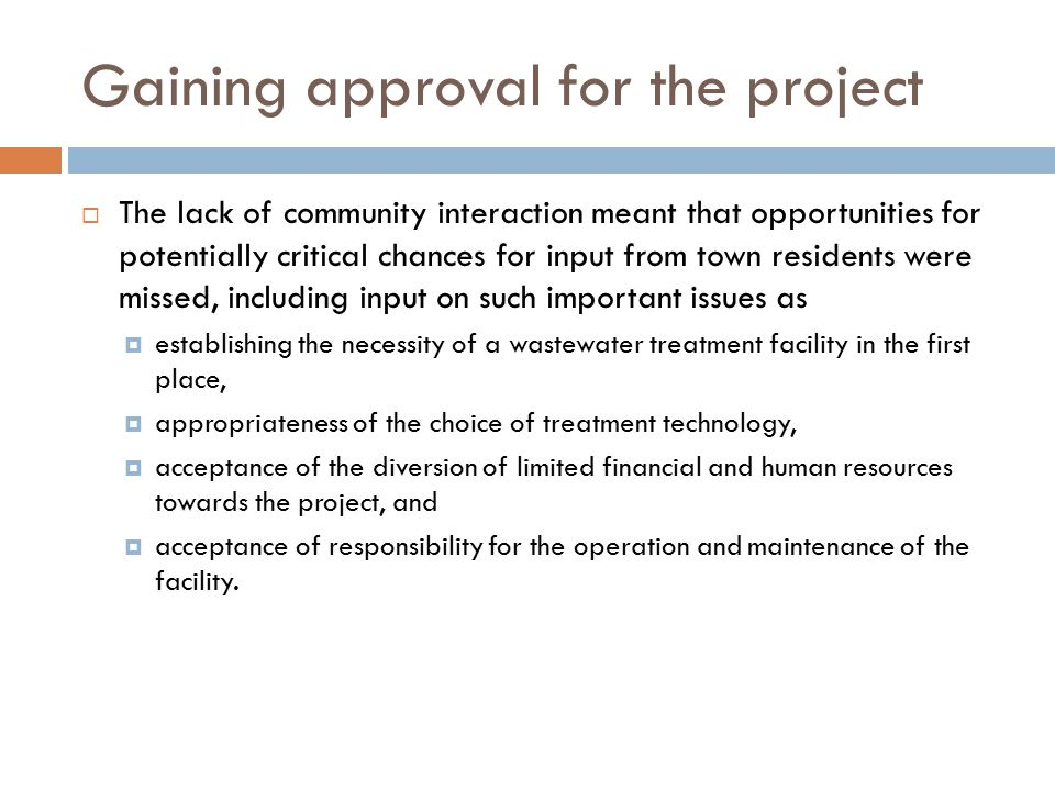 Gaining approval for the project  The lack of community interaction meant that opportunities for potentially critical chances for input from town residents were missed, including input on such important issues as  establishing the necessity of a wastewater treatment facility in the first place,  appropriateness of the choice of treatment technology,  acceptance of the diversion of limited financial and human resources towards the project, and  acceptance of responsibility for the operation and maintenance of the facility.